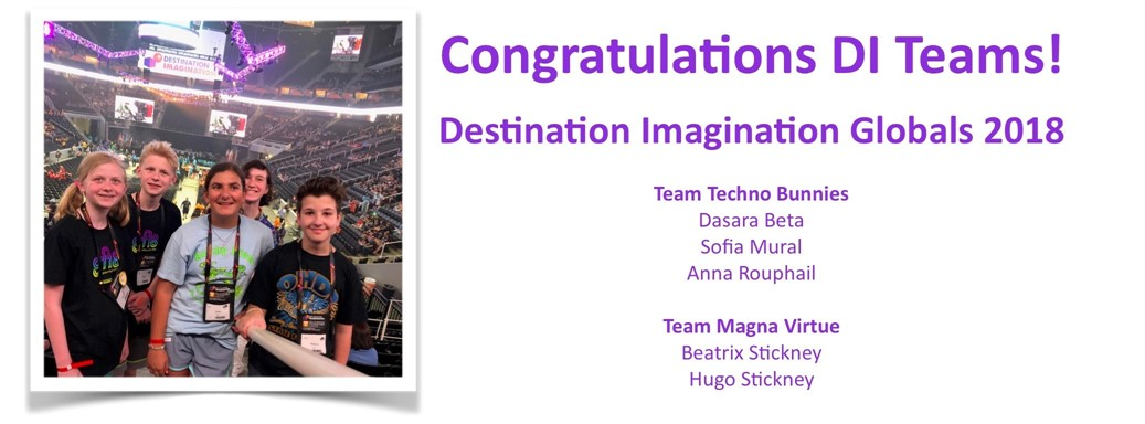 Congratulations DI Teams! Destination Imagination Globals 2018  Team Techno Bunnies: Dasara Beta Sofia Mural Anna Rouphail;  Team Magna Virtue: Beatrix Stickney Hugo Stickney
